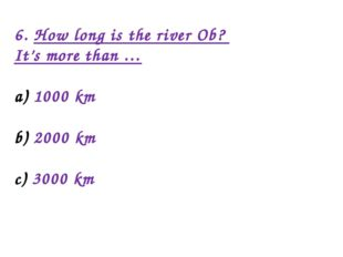 6. How long is the river Ob? It's more than … 1000 km 2000 km 3000 km