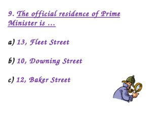 9. The official residence of Prime Minister is … 13, Fleet Street 10, Downing