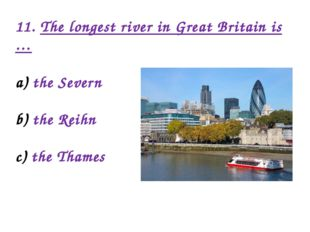 11. The longest river in Great Britain is … the Severn the Reihn the Thames