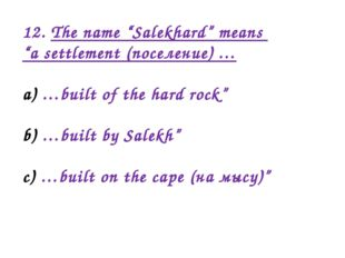 "12. The name ""Salekhard"" means ""a settlement (поселение) … …built of the hard"