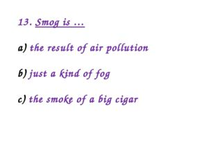 13. Smog is … the result of air pollution just a kind of fog the smoke of a b