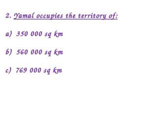 2. Yamal occupies the territory of: a) 350 000 sq km b) 560 000 sq km c) 769