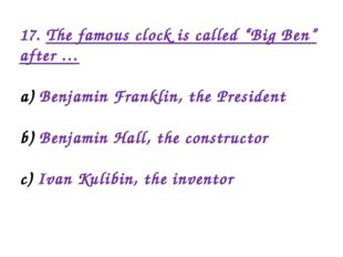 "17. The famous clock is called ""Big Ben"" after … Benjamin Franklin, the Presi"