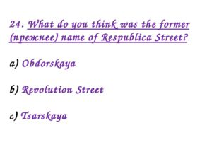 24. What do you think was the former (прежнее) name of Respublica Street? Obd