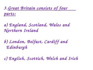 3.Great Britain consists of four parts: a) England, Scotland, Wales and North