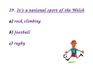 29. It's a national sport of the Welsh rock climbing football rugby
