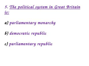 5. The political system in Great Britain is: parliamentary monarchy democrati