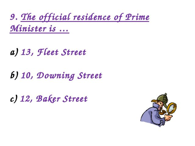 9. The official residence of Prime Minister is … 13, Fleet Street 10, Downing...