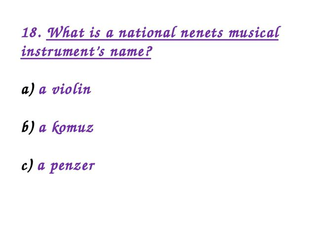 18. What is a national nenets musical instrument's name? a violin a komuz a p...