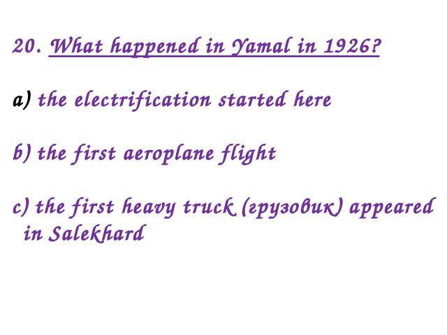 20. What happened in Yamal in 1926? the electrification started here b) the f...