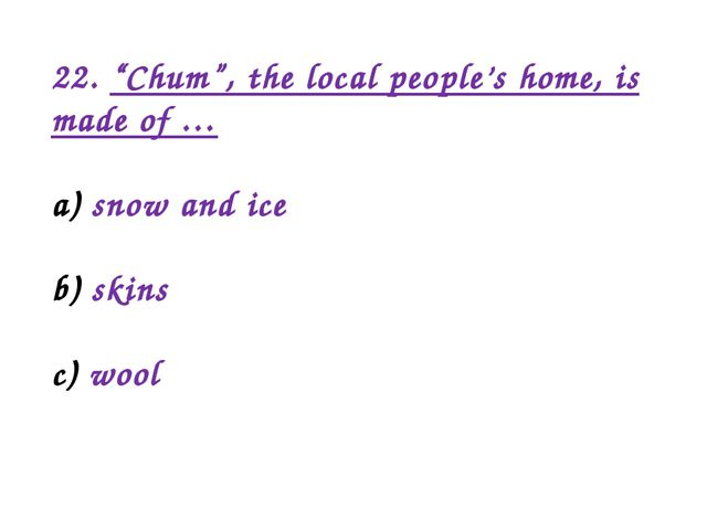 "22. ""Chum"", the local people's home, is made of … snow and ice skins wool"