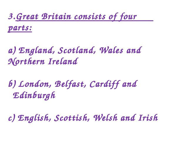 3.Great Britain consists of four parts: a) England, Scotland, Wales and North...