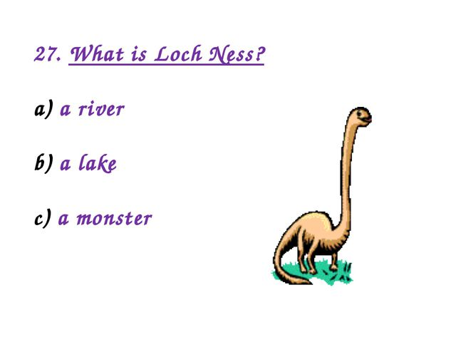 27. What is Loch Ness? a river a lake a monster