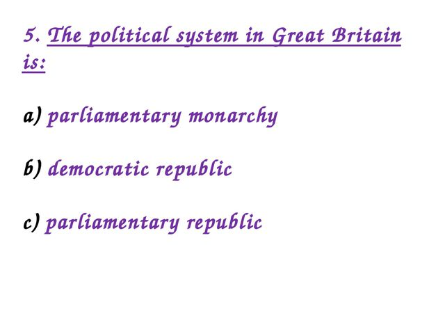 5. The political system in Great Britain is: parliamentary monarchy democrati...