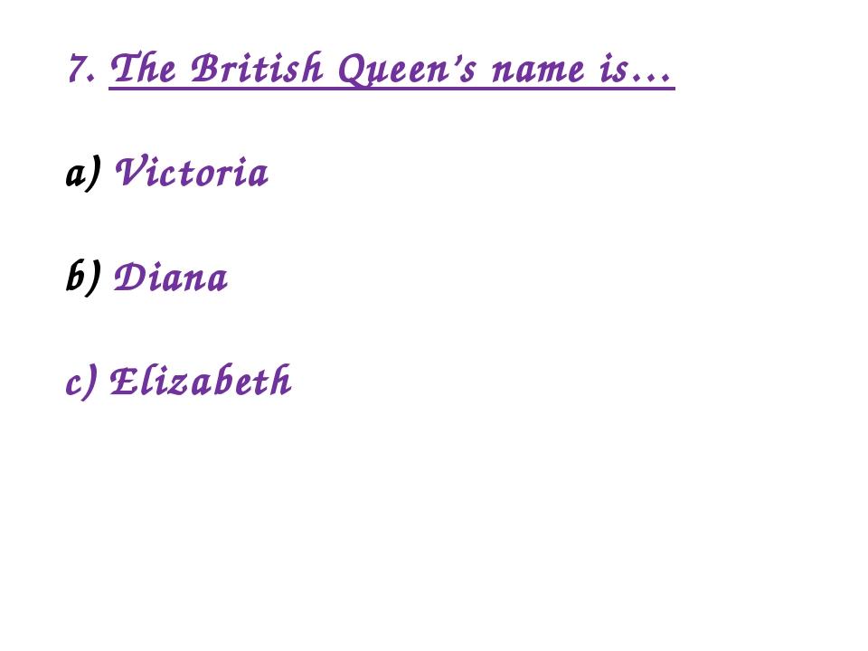 7. The British Queen's name is… Victoria Diana c) Elizabeth