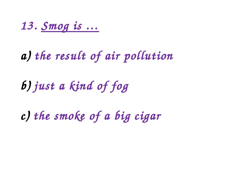 13. Smog is … the result of air pollution just a kind of fog the smoke of a b...