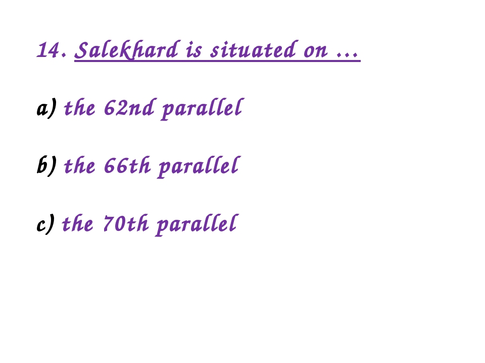14. Salekhard is situated on … the 62nd parallel the 66th parallel the 70th p...