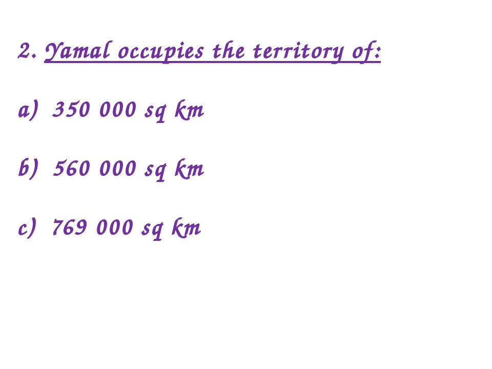 2. Yamal occupies the territory of: a) 350 000 sq km b) 560 000 sq km c) 769...