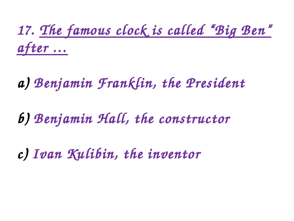 "17. The famous clock is called ""Big Ben"" after … Benjamin Franklin, the Presi..."