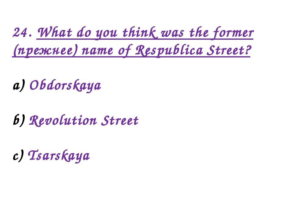 24. What do you think was the former (прежнее) name of Respublica Street? Obd...