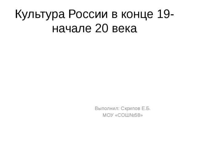 Культура России в конце 19- начале 20 века Выполнил: Скрипов Е.Б. МОУ «СОШ№58»