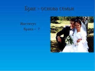 Брак - основа семьи Институт брака – ?