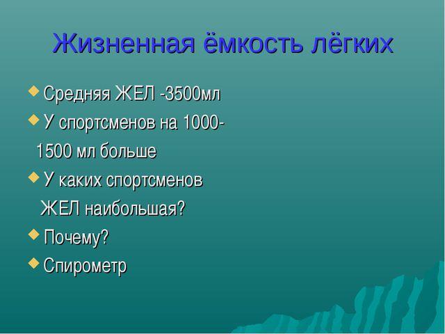Жизненная ёмкость лёгких Средняя ЖЕЛ -3500мл У спортсменов на 1000- 1500 мл б...