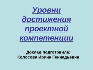 Уровни достижения проектной компетенции Доклад подготовила: Колосова Ирина Ге