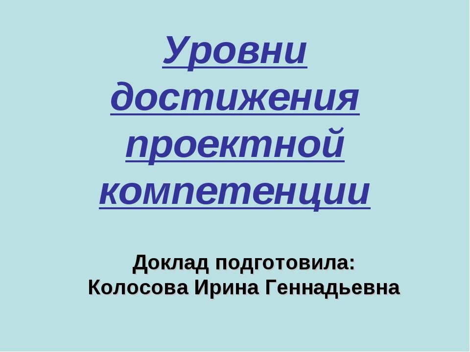 Уровни достижения проектной компетенции Доклад подготовила: Колосова Ирина Ге...