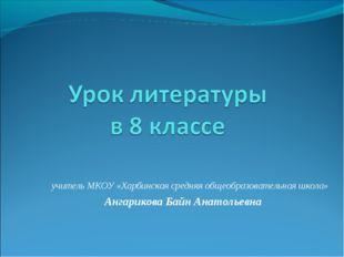 учитель МКОУ «Харбинская средняя общеобразовательная школа» Ангарикова Байн