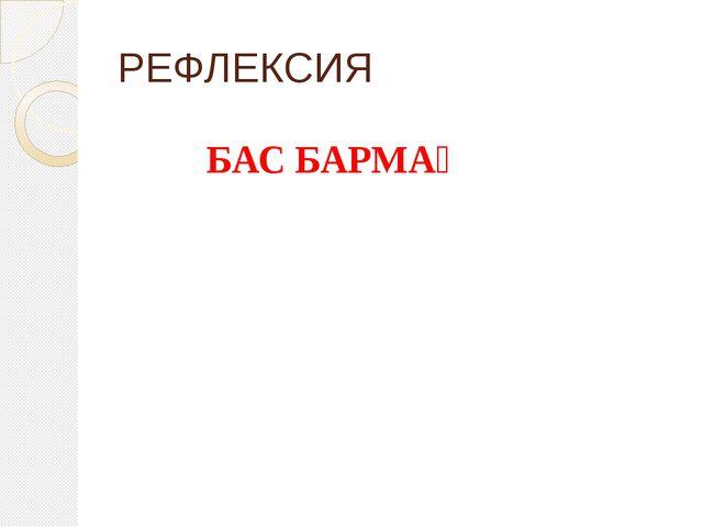 РЕФЛЕКСИЯ БАС БАРМАҚ