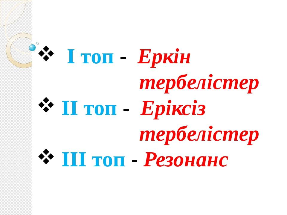 І топ - Еркін тербелістер ІІ топ - Еріксіз тербелістер ІІІ топ - Резонанс