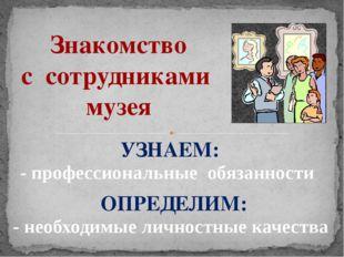 Знакомство с сотрудниками музея - профессиональные обязанности - необходимые