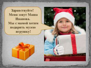 Здравствуйте! Меня зовут Маша Иванова. Мы с мамой хотим подарить музею игруш