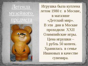 Игрушка была куплена летом 1980 г. в Москве, в магазине «Детский мир». В эти