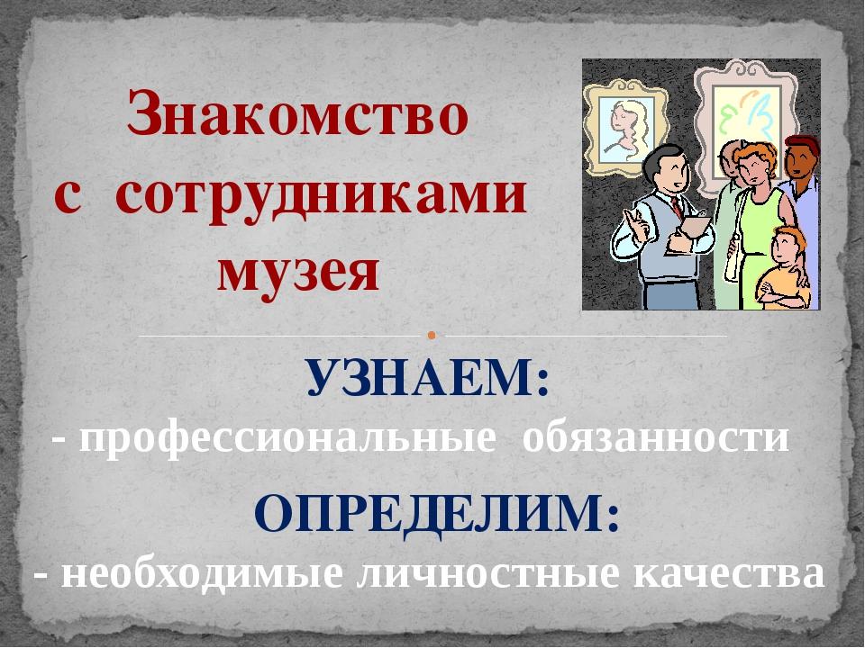 Знакомство с сотрудниками музея - профессиональные обязанности - необходимые...
