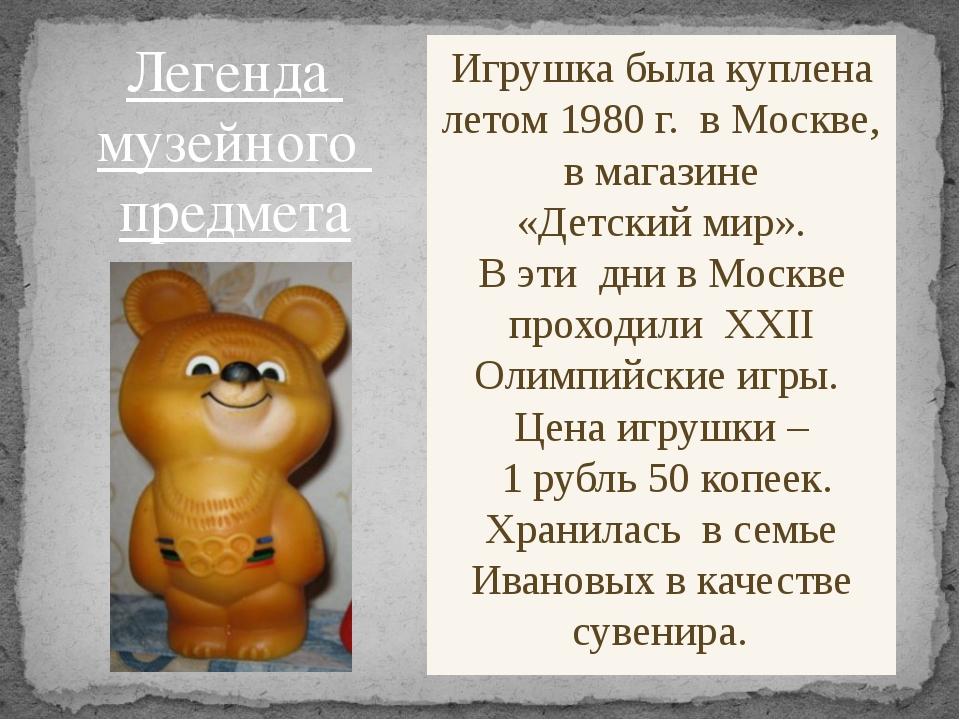 Игрушка была куплена летом 1980 г. в Москве, в магазине «Детский мир». В эти...