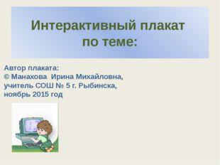 Интерактивный плакат по теме: Автор плаката: © Манахова Ирина Михайловна, учи