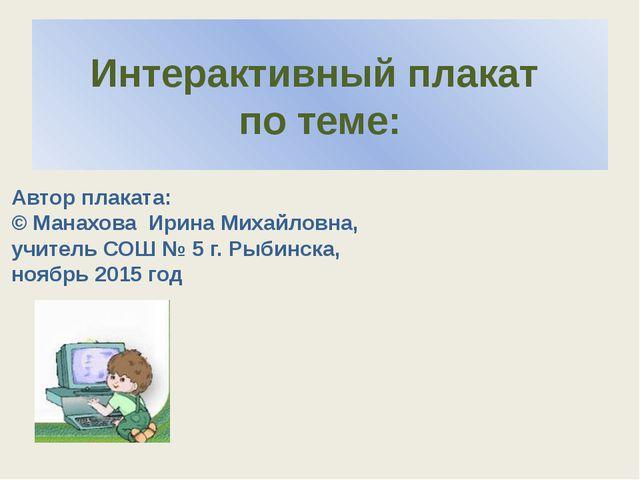 Интерактивный плакат по теме: Автор плаката: © Манахова Ирина Михайловна, учи...