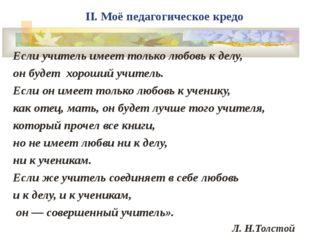 II. Моё педагогическое кредо Если учитель имеет только любовь к делу, он буде