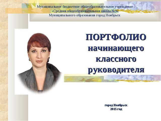 ПОРТФОЛИО начинающего классного руководителя город Ноябрьск 2015 год Муницип...