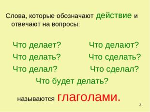 * Слова, которые обозначают действие и отвечают на вопросы: Что делает? Что д