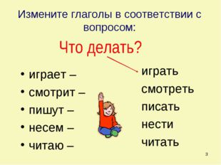 * Измените глаголы в соответствии с вопросом: играет – смотрит – пишут – несе