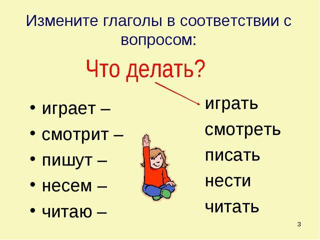* Измените глаголы в соответствии с вопросом: играет – смотрит – пишут – несе...
