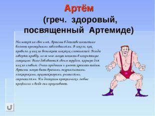 Артём (греч. здоровый, посвященный Артемиде) Несмотря на свое имя, Артемы в д