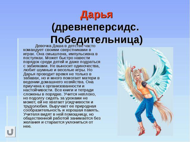Дарья (древнеперсидс. Победительница) Девочка Даша в детстве часто команду...