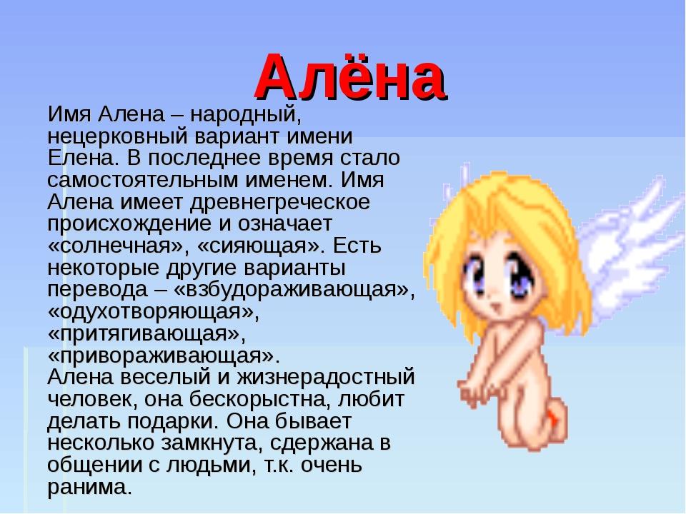 Алёна Имя Алена – народный, нецерковный вариант имени Елена. В последнее врем...