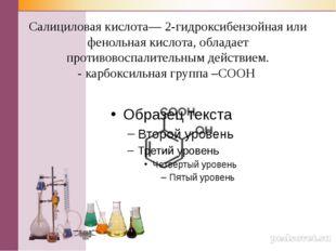 Салициловая кислота— 2-гидроксибензойная или фенольная кислота, обладает прот