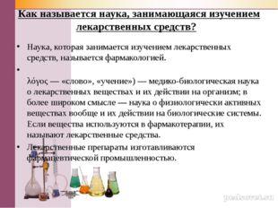 Как называется наука, занимающаяся изучением лекарственных средств? Наука, ко