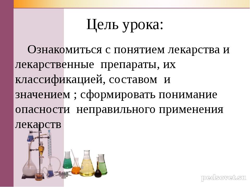 Цель урока: Ознакомиться с понятием лекарства и лекарственные препараты, их к...